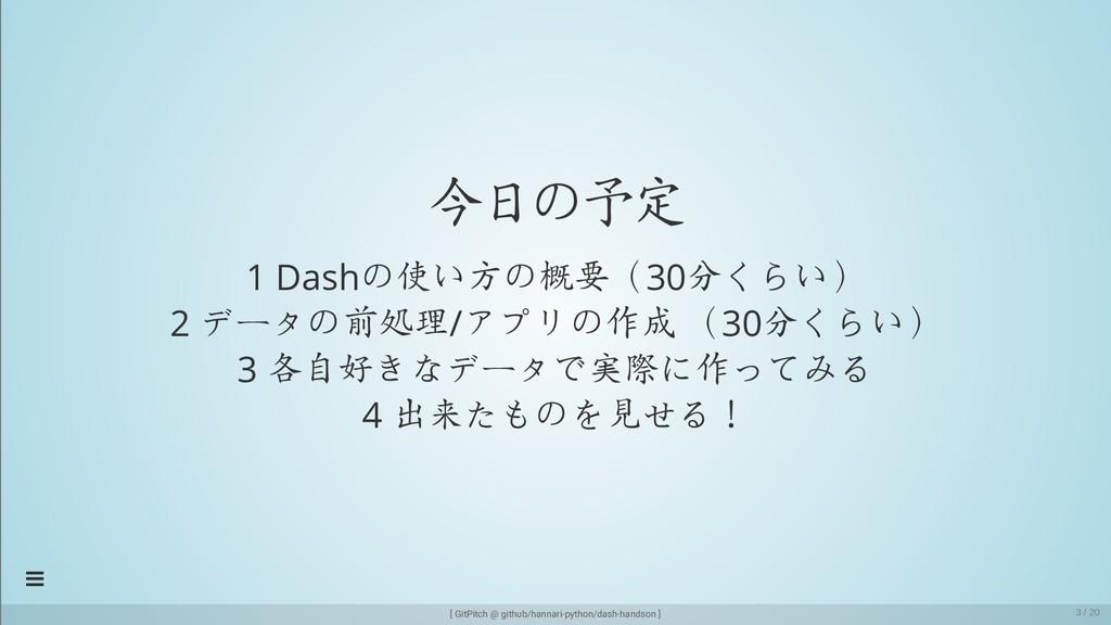 今日の予定 1 Dashの使い方の概要(30分くらい) 2 データの前処理/アプリの作成 (3...