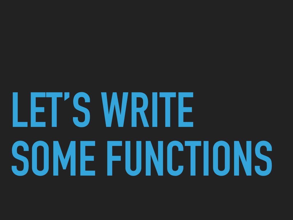 LET'S WRITE SOME FUNCTIONS