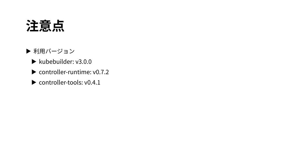 注意点 ▶ 利⽤バージョン ▶ kubebuilder: v3.0.0 ▶ controlle...