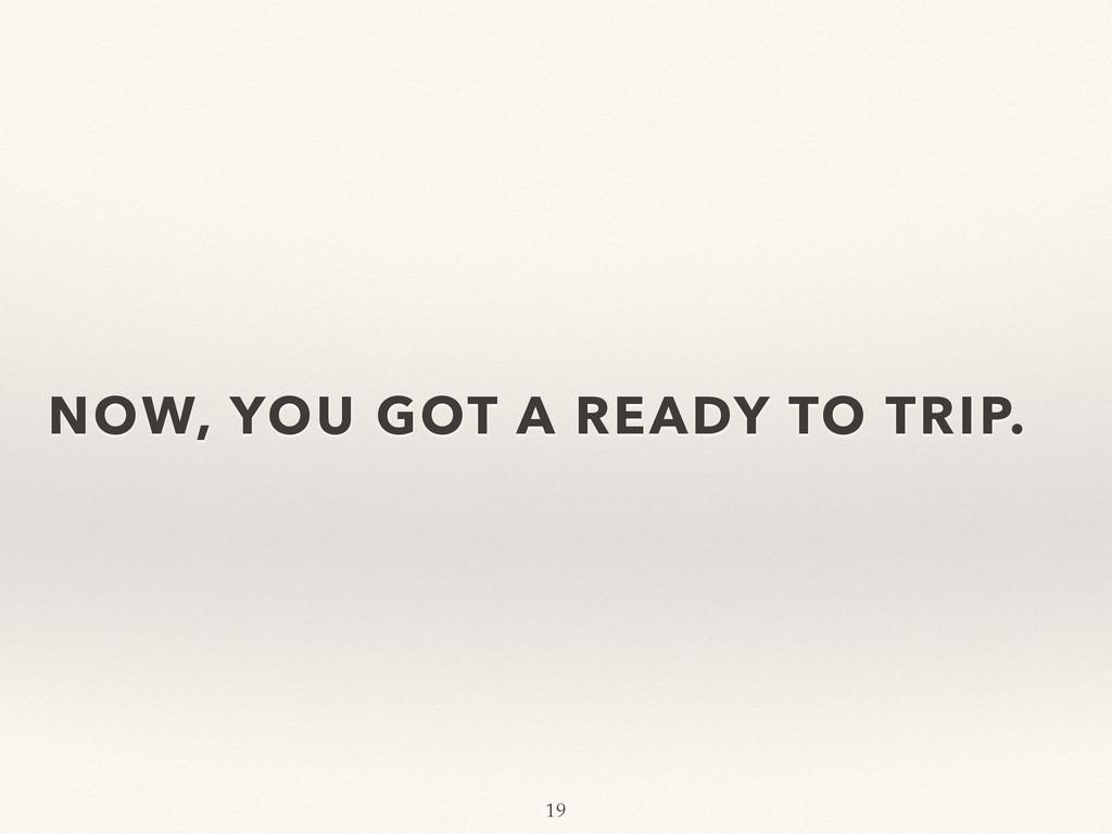 NOW, YOU GOT A READY TO TRIP. 19