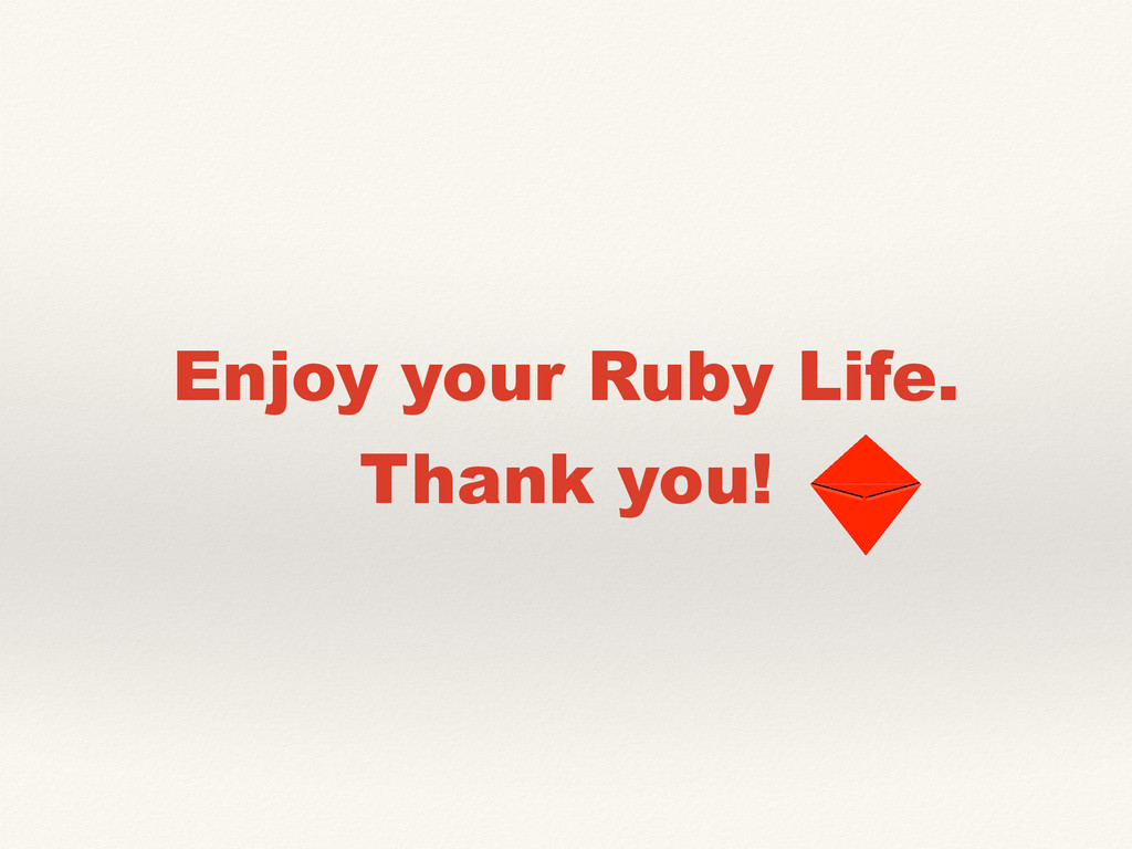 Enjoy your Ruby Life. Thank you!