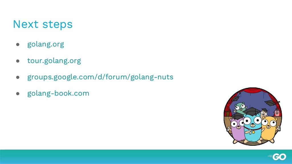 Next steps ● golang.org ● tour.golang.org ● gro...