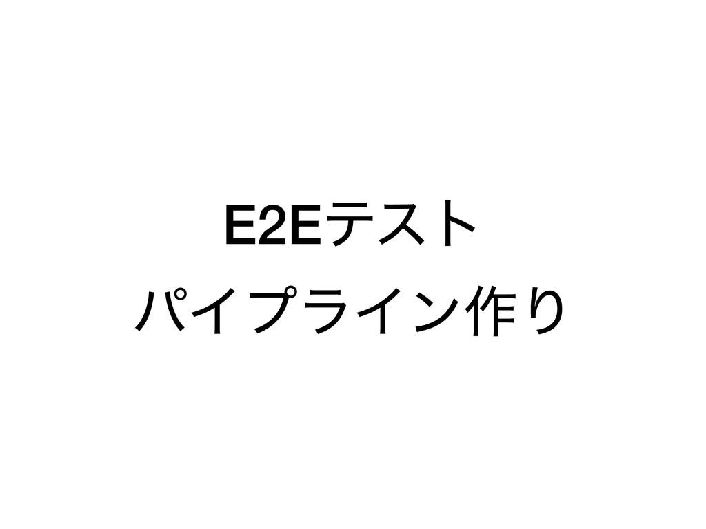 E2Eςετ ύΠϓϥΠϯ࡞Γ
