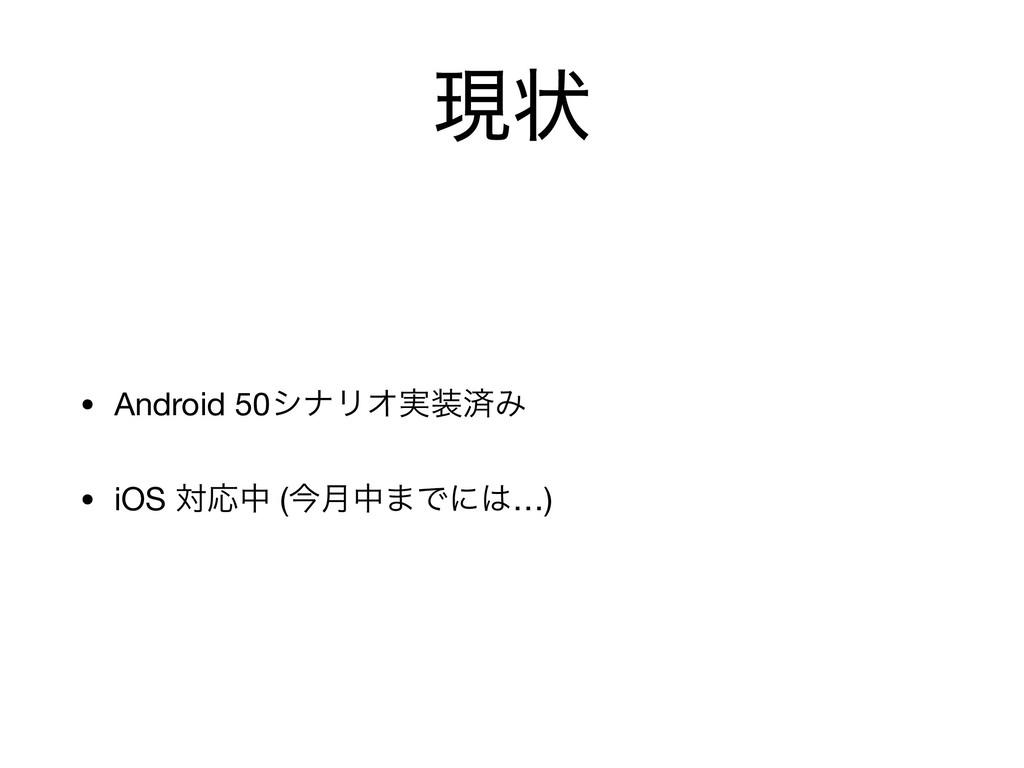 ݱঢ় • Android 50γφϦΦ࣮ࡁΈ  • iOS ରԠத (ࠓ݄த·Ͱʹ…)