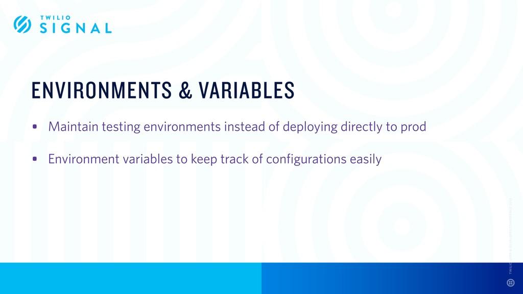 ENVIRONMENTS & VARIABLES • Maintain testing env...