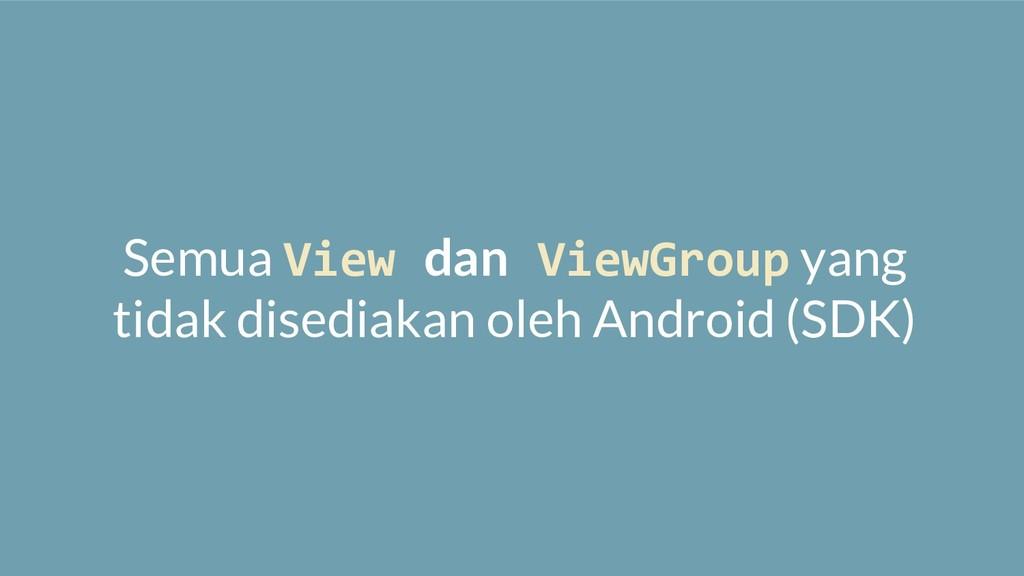 Semua View dan ViewGroup yang tidak disediakan ...