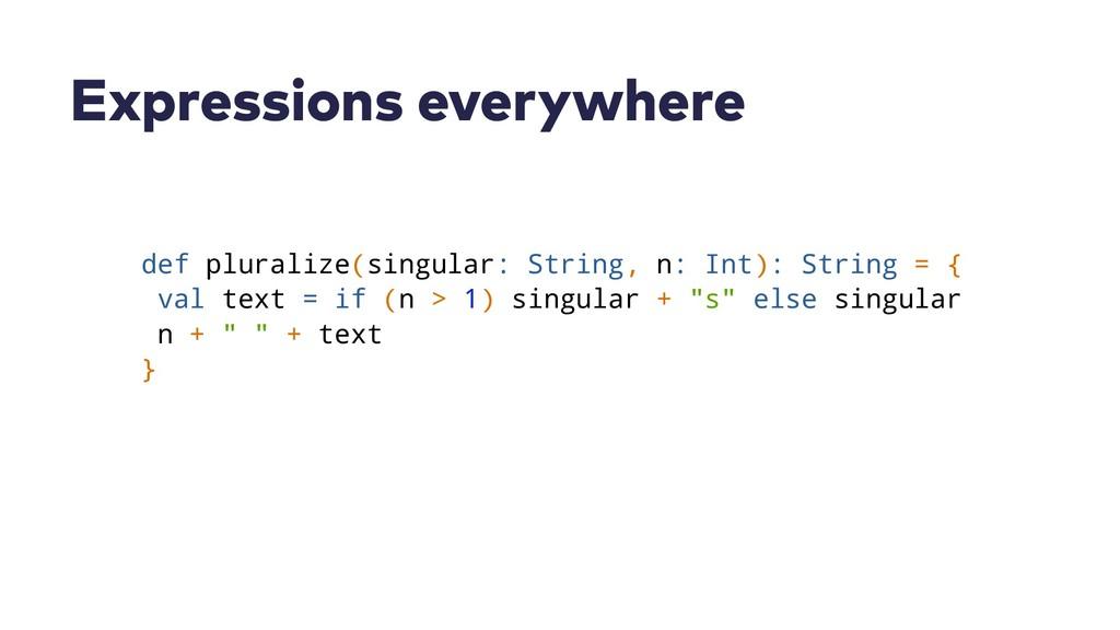 Expressions everywhere def pluralize(singular: ...