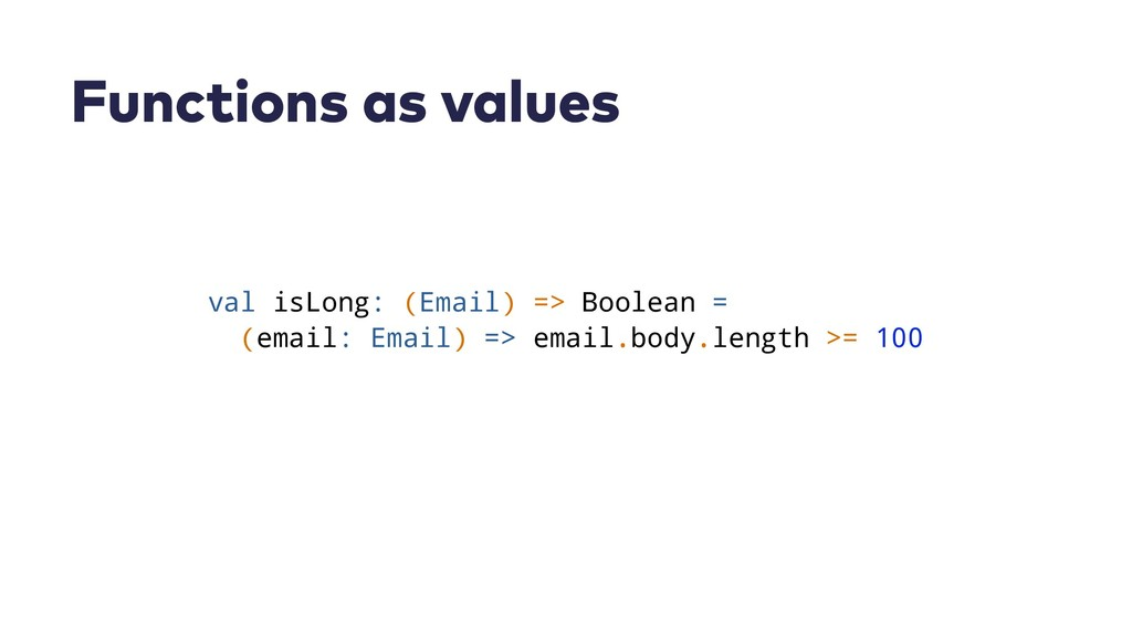 Functions as values val isLong: (Email) => Bool...