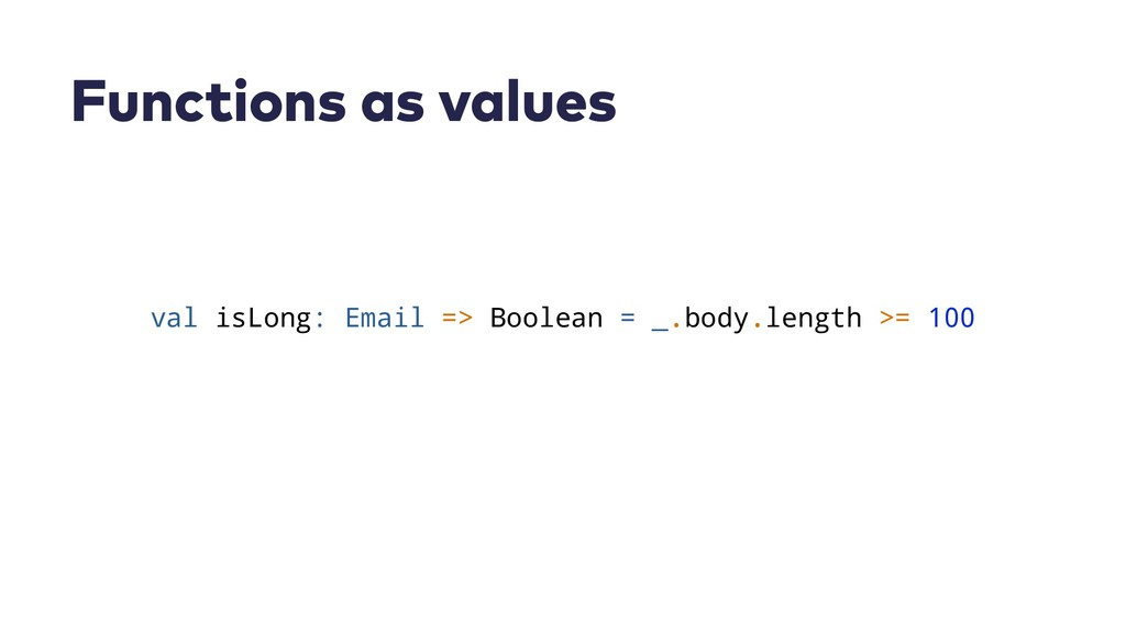 Functions as values val isLong: Email => Boolea...