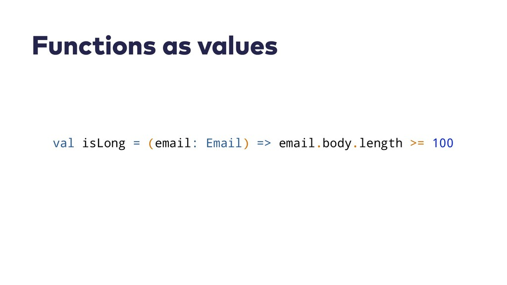 Functions as values val isLong = (email: Email)...