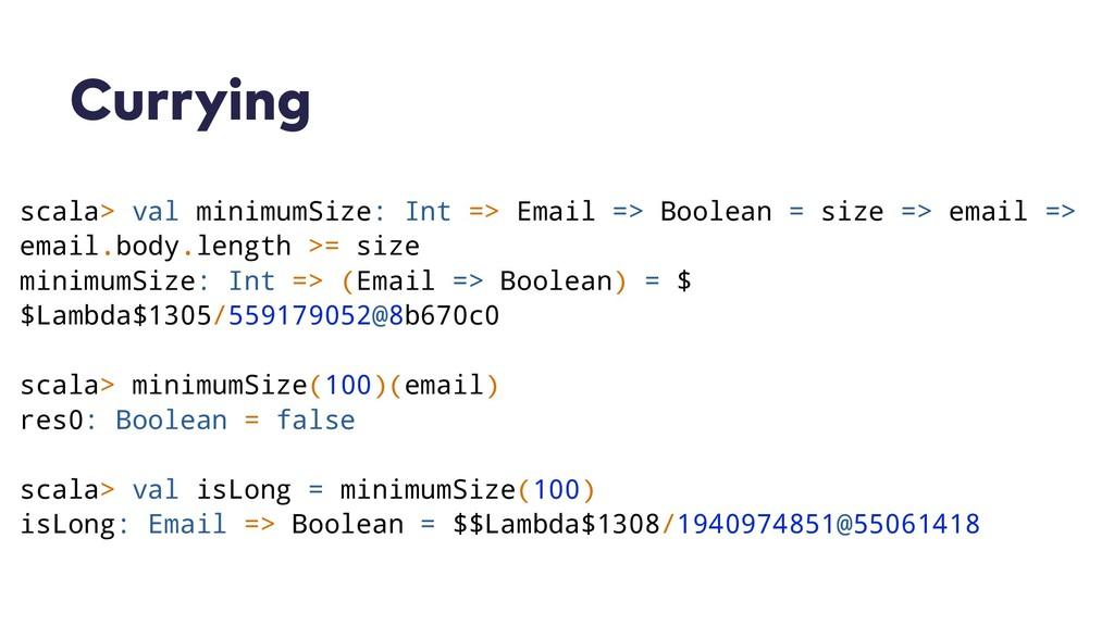 Currying scala> val minimumSize: Int => Email =...