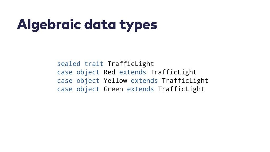 Algebraic data types sealed trait TrafficLight ...