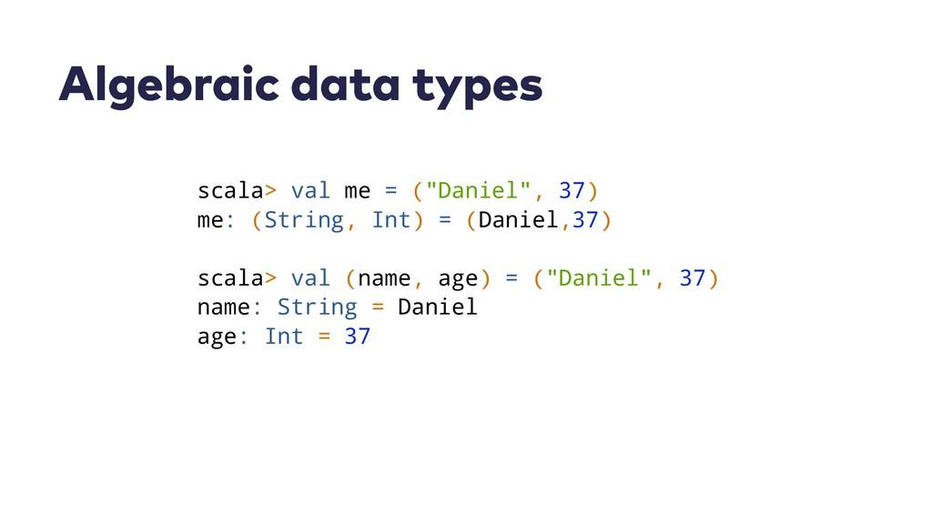 "Algebraic data types scala> val me = (""Daniel"",..."