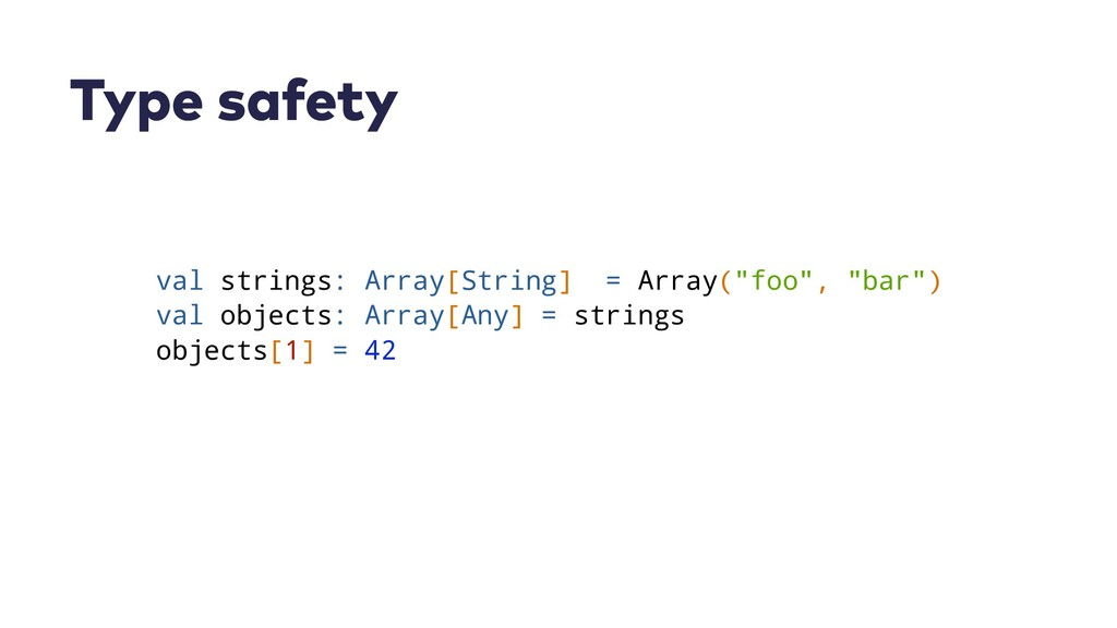 Type safety val strings: Array[String] = Array(...