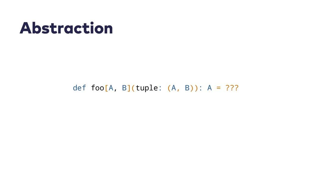 Abstraction def foo[A, B](tuple: (A, B)): A = ?...