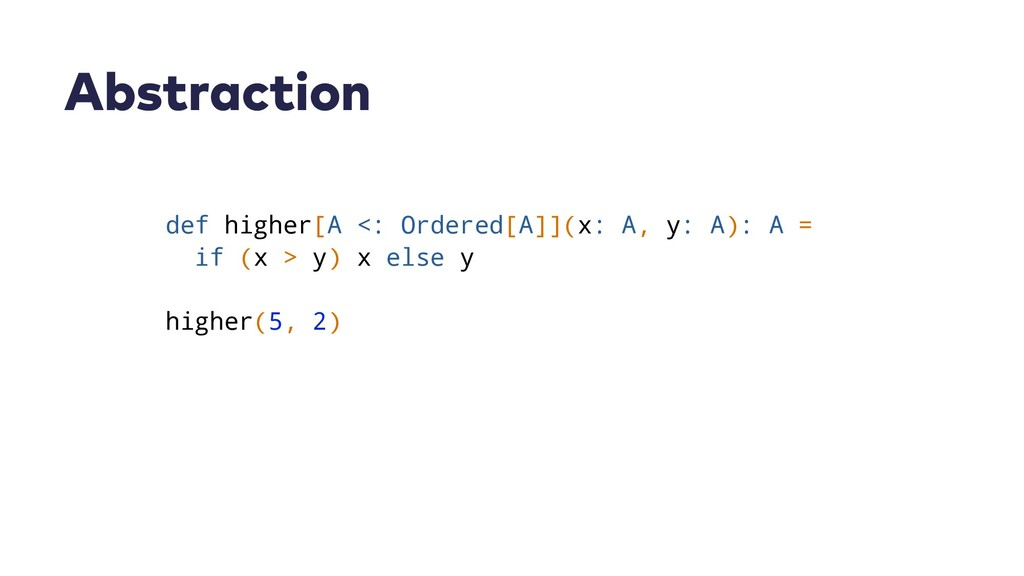 Abstraction def higher[A <: Ordered[A]](x: A, y...
