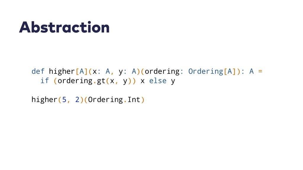 Abstraction def higher[A](x: A, y: A)(ordering:...