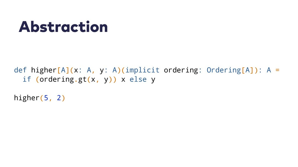 Abstraction def higher[A](x: A, y: A)(implicit ...