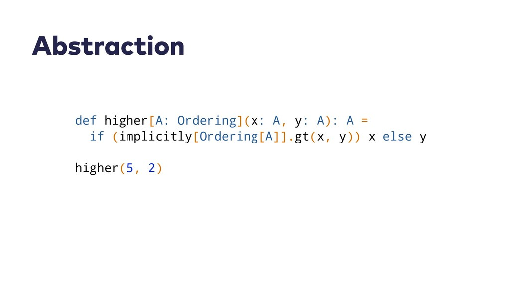 Abstraction def higher[A: Ordering](x: A, y: A)...