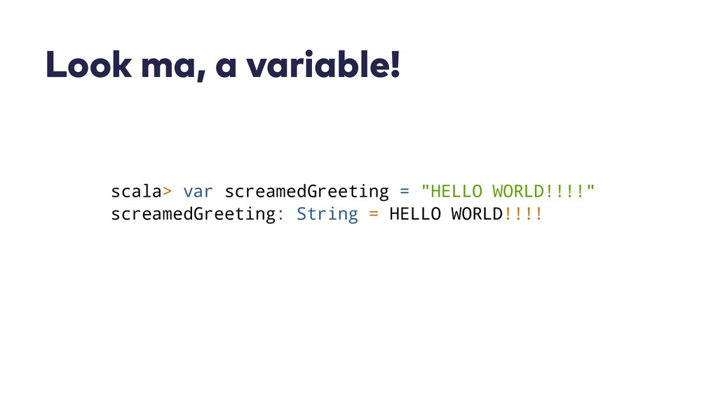 Look ma, a variable! scala> var screamedGreetin...