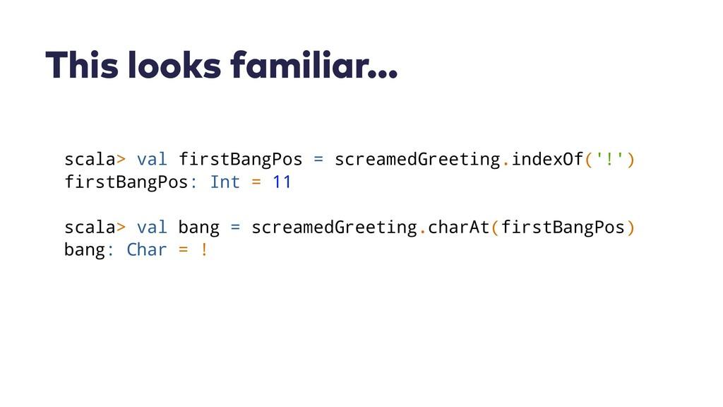This looks familiar… scala> val firstBangPos = ...