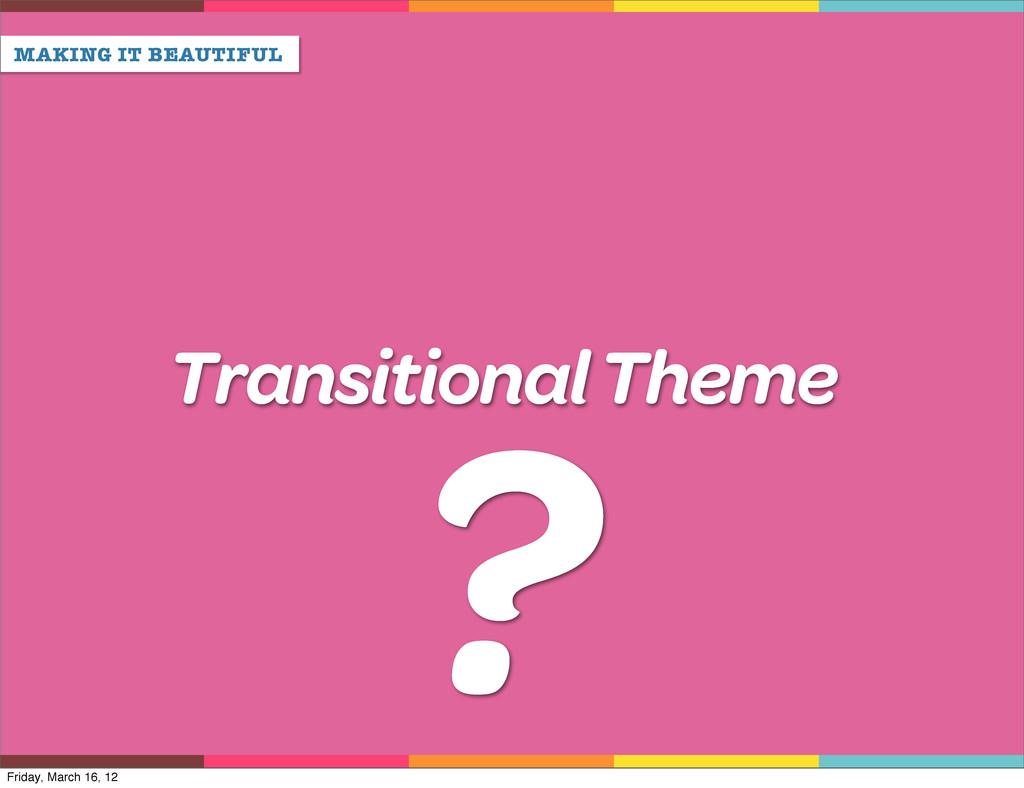 MAKING IT BEAUTIFUL Transitional Theme ? Friday...