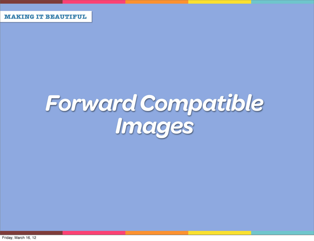 MAKING IT BEAUTIFUL Forward Compatible Images F...