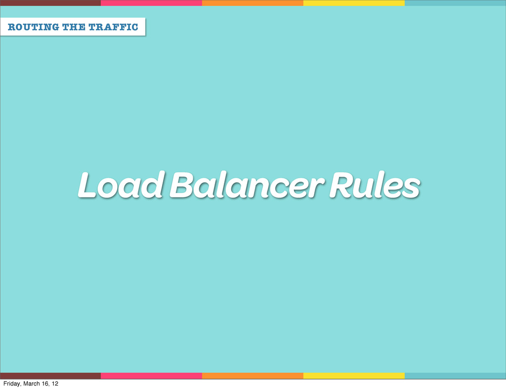ROUTING THE TRAFFIC Load Balancer Rules Friday,...