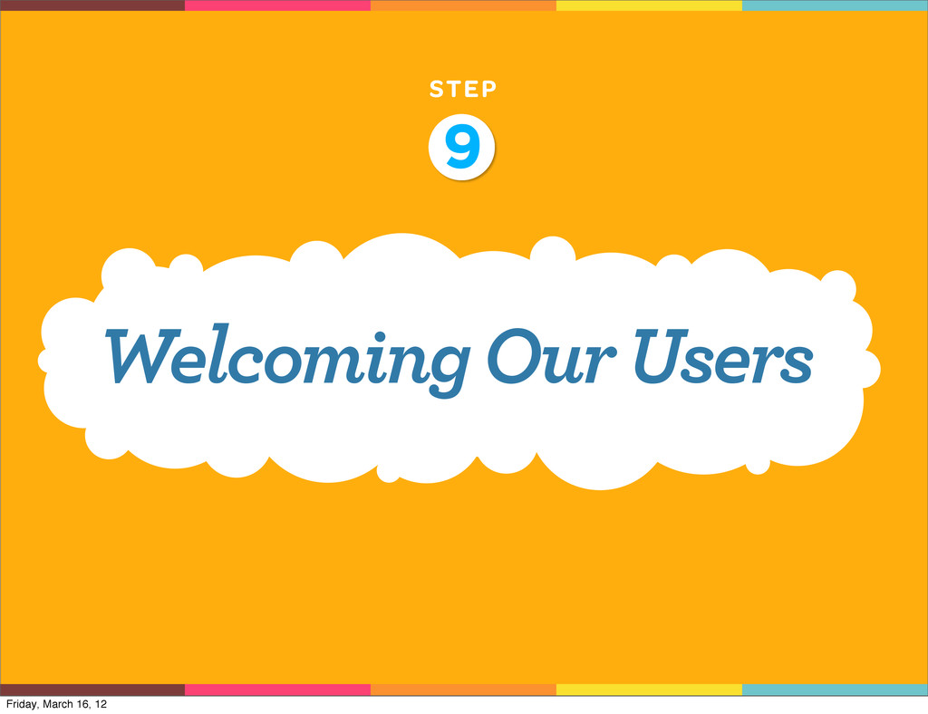 STEP 9 Welcoming Our Users Friday, March 16, 12
