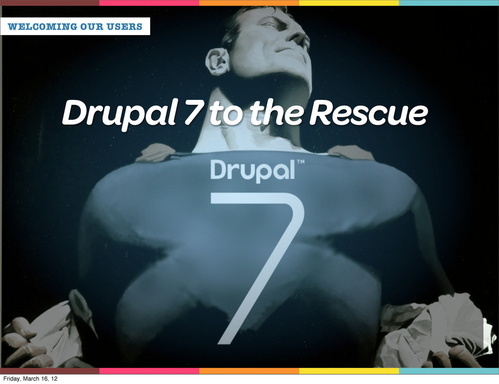 WELCOMING OUR USERS Drupal 7 to the Rescue Frid...