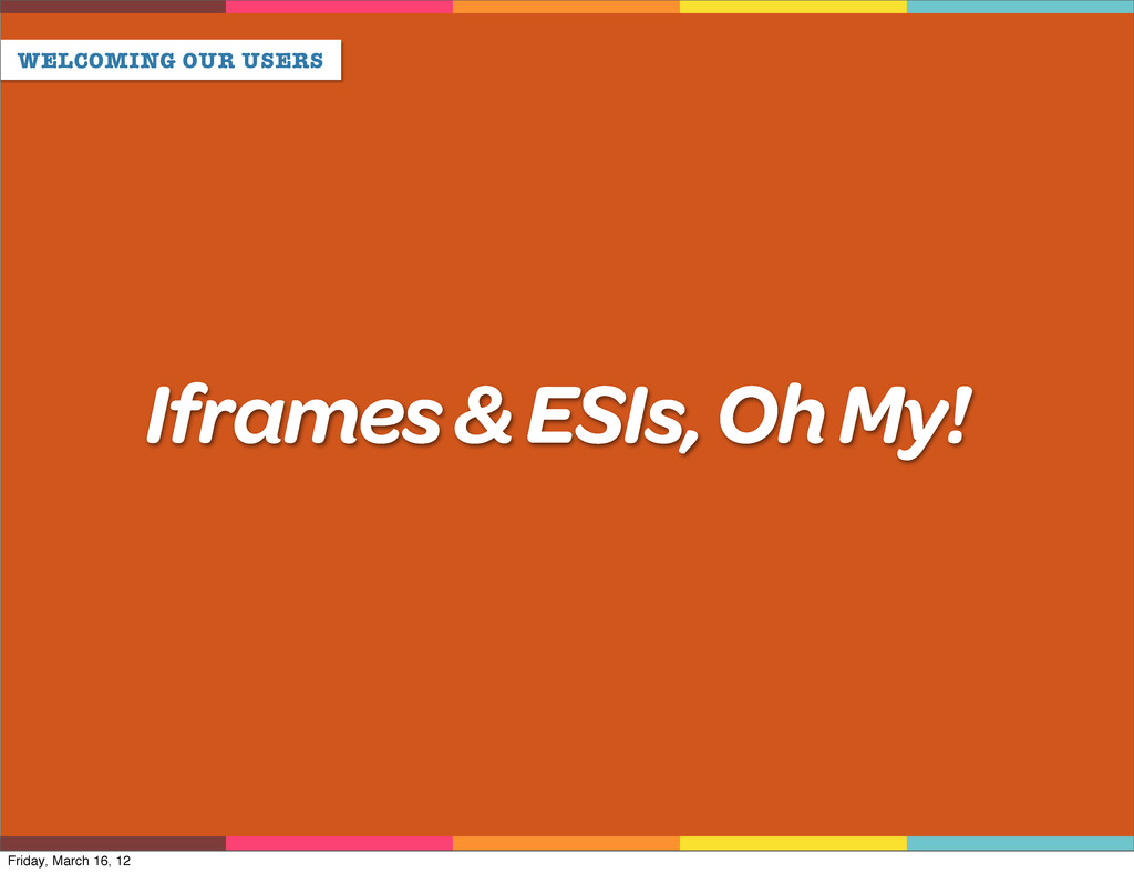 WELCOMING OUR USERS Iframes & ESIs, Oh My! Frid...