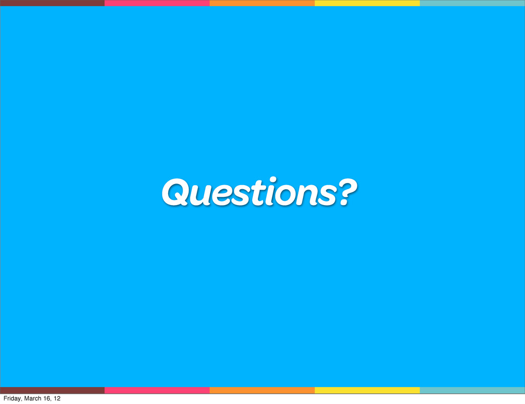 Questions? Friday, March 16, 12