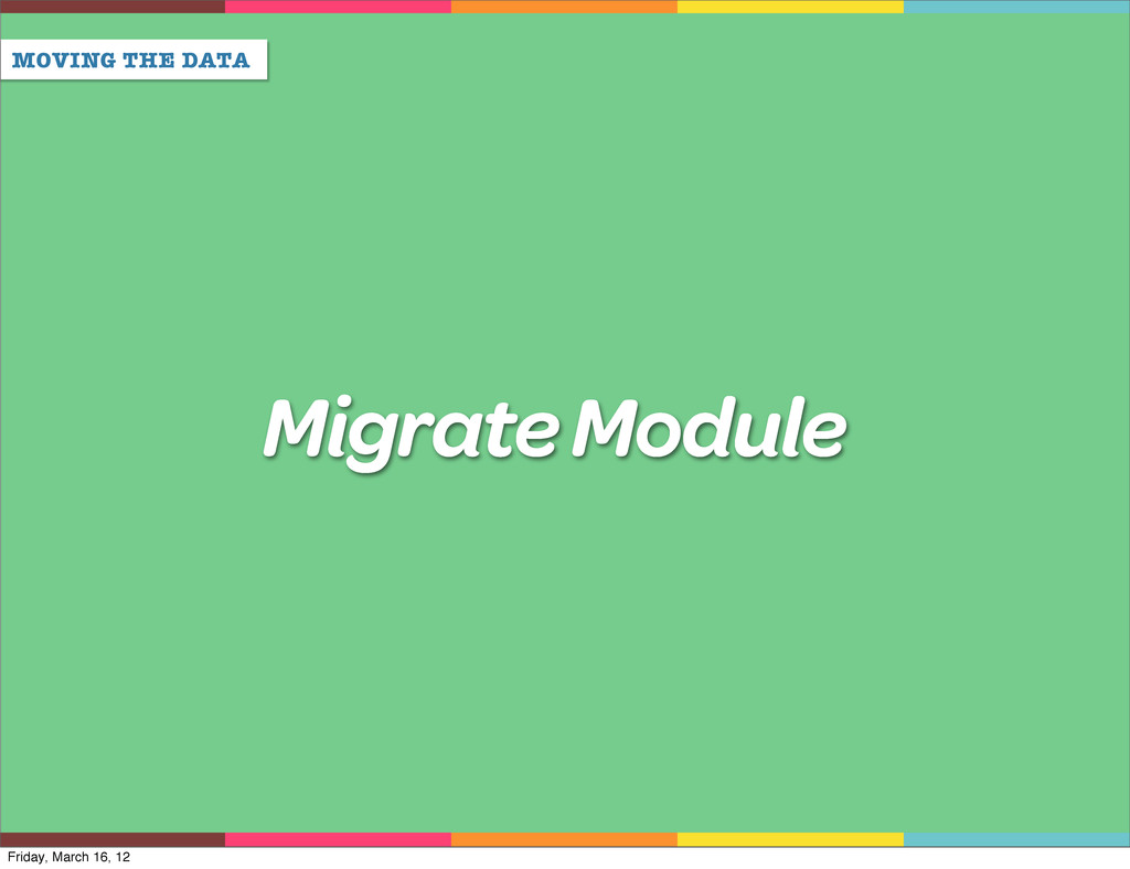 MOVING THE DATA Migrate Module Friday, March 16...