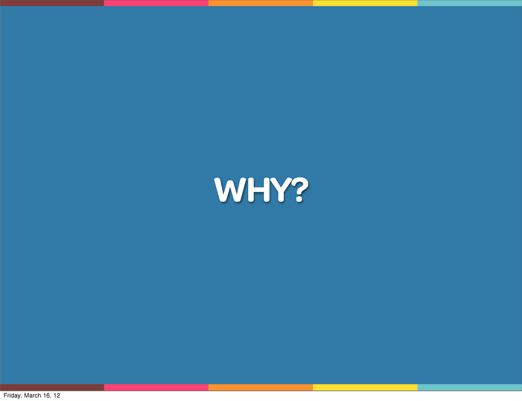 WHY? Friday, March 16, 12