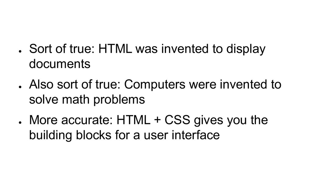 ● Sort of true: HTML was invented to display do...