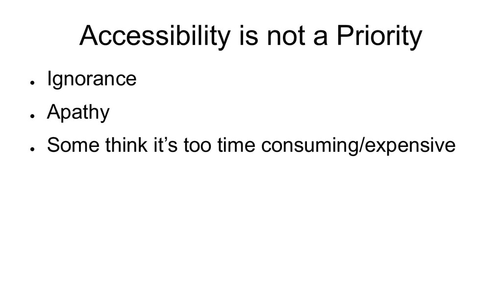 Accessibility is not a Priority ● Ignorance ● A...
