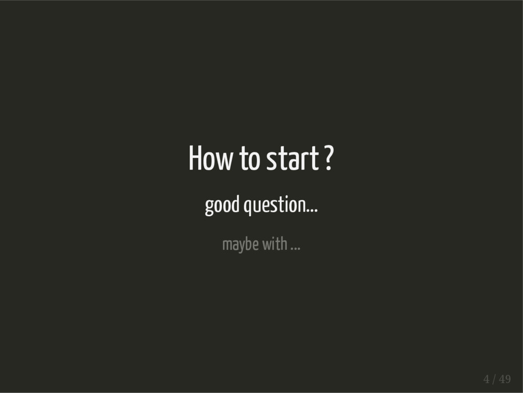 How to start ? good question... maybe with ... ...