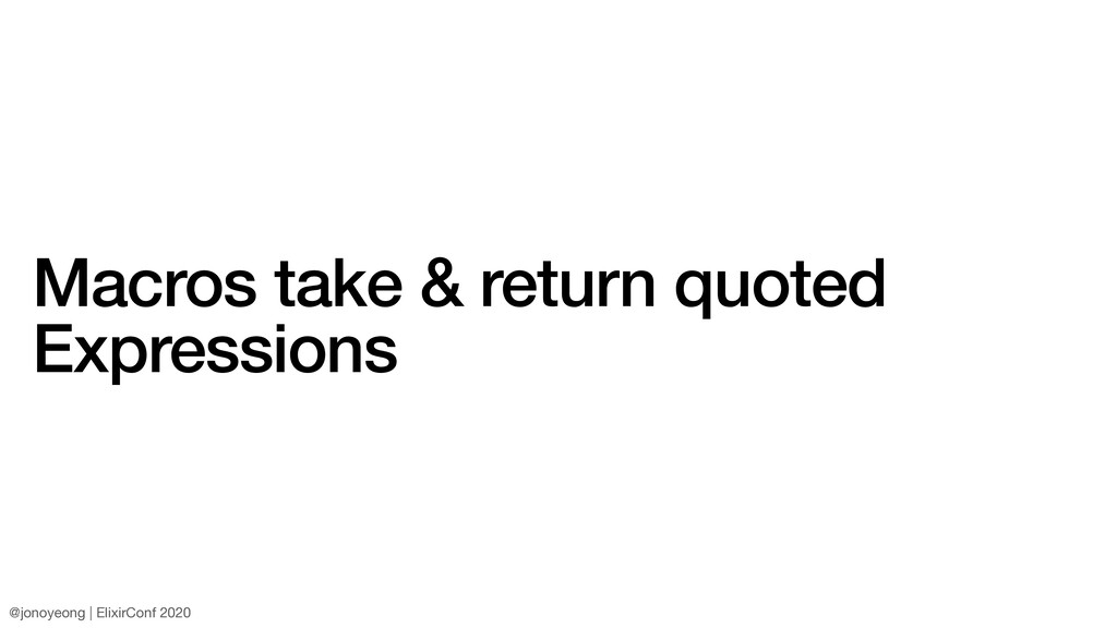 Macros take & return quoted Expressions @jonoye...