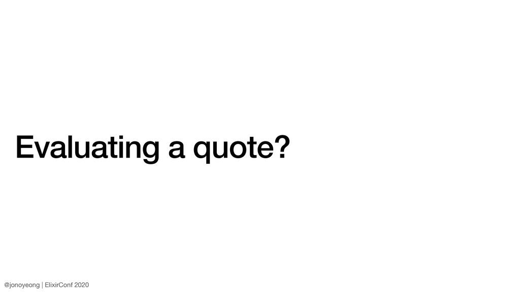 Evaluating a quote? @jonoyeong | ElixirConf 2020