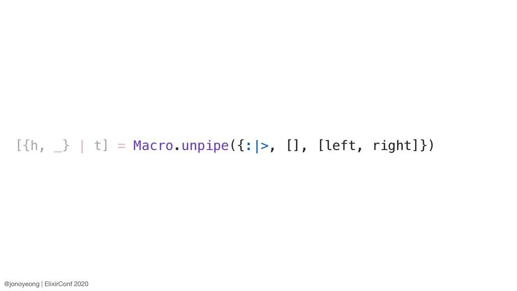 [{h, _} | t] = Macro.unpipe({:|>, [], [left, ri...