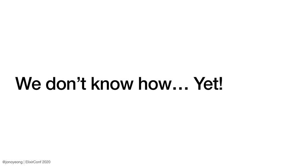 We don't know how… Yet! @jonoyeong | ElixirConf...