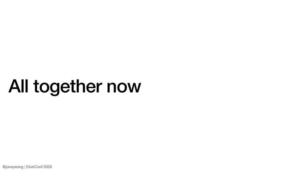All together now @jonoyeong | ElixirConf 2020
