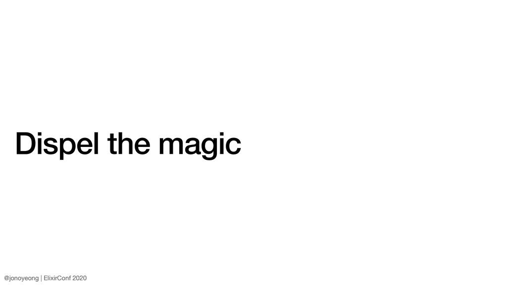 Dispel the magic @jonoyeong | ElixirConf 2020