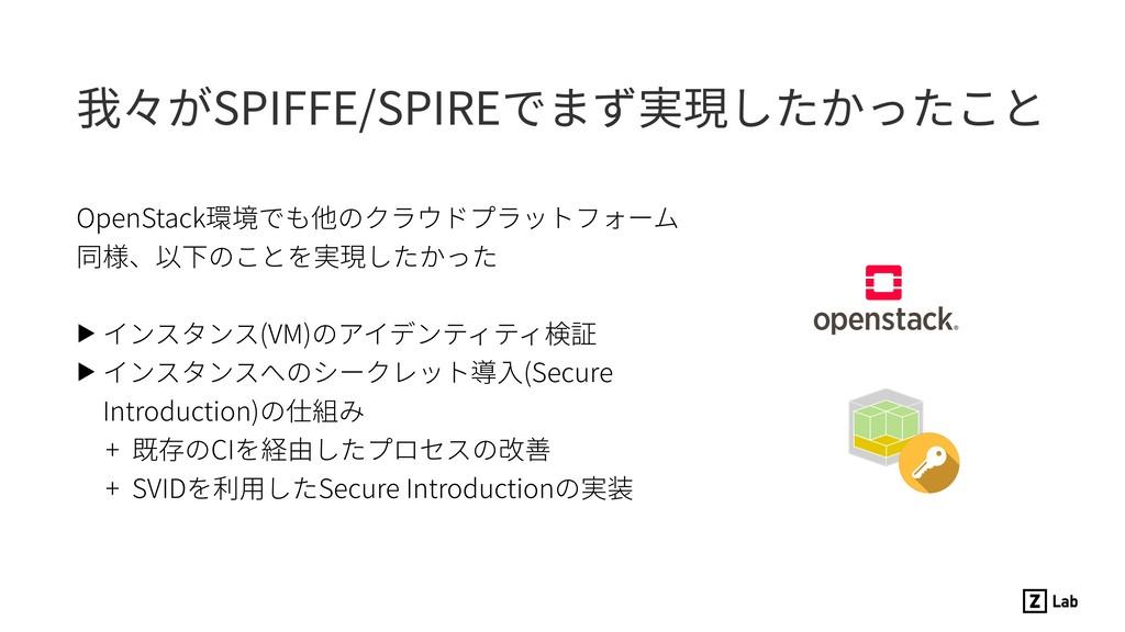 我々がSPIFFE/SPIREでまず実現したかったこと OpenStack環境でも他のクラウド...