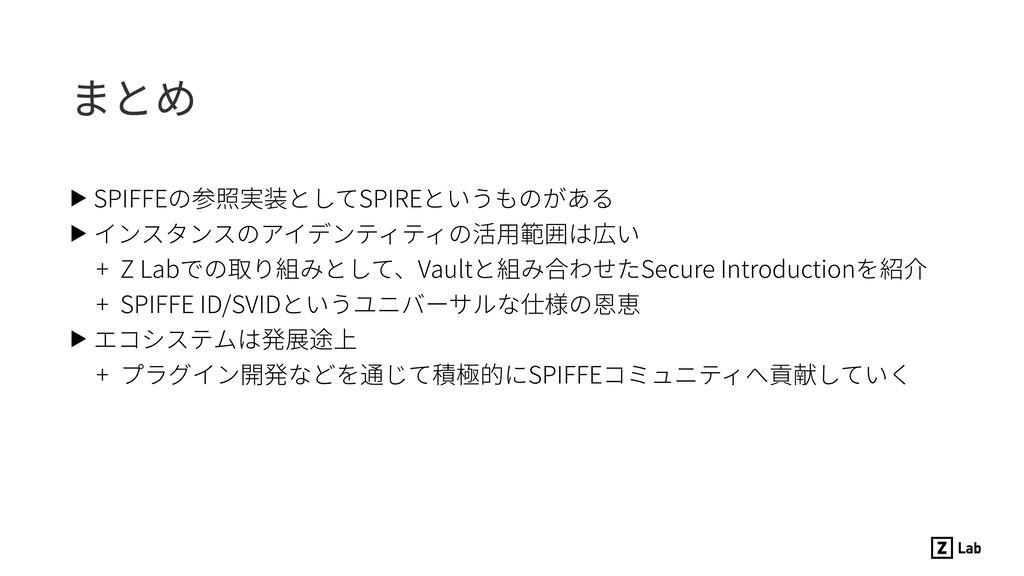 まとめ ▶ SPIFFEの参照実装としてSPIREというものがある ▶ インスタンスのアイデン...