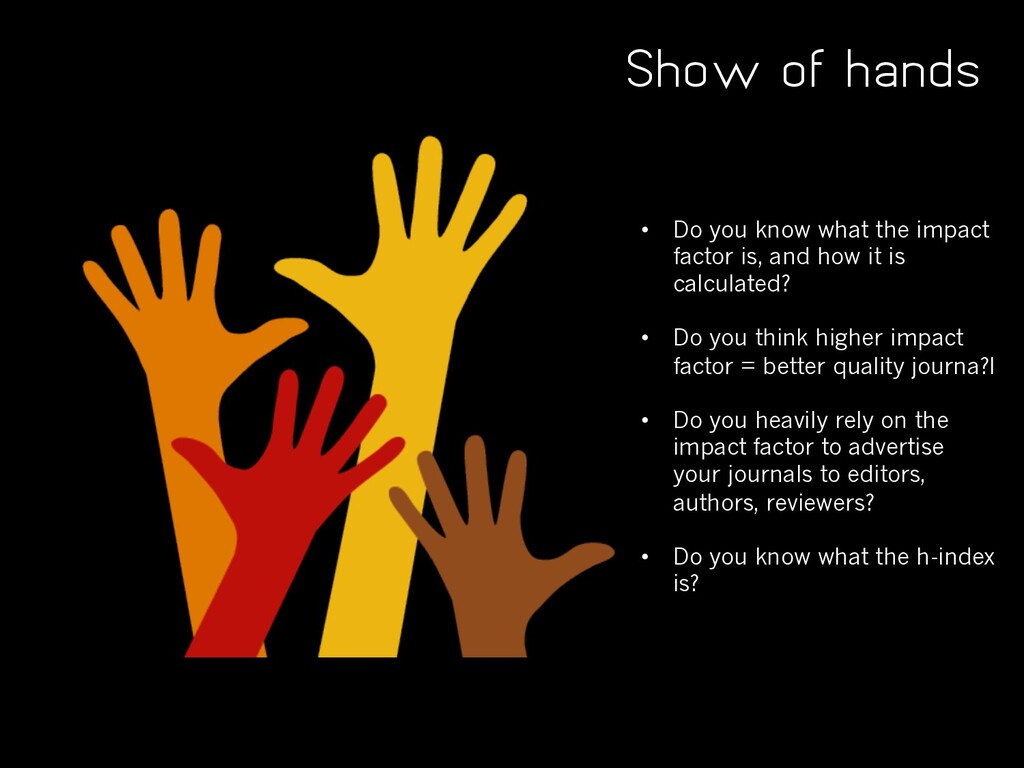 Show of hands • Do you know what the impact fac...