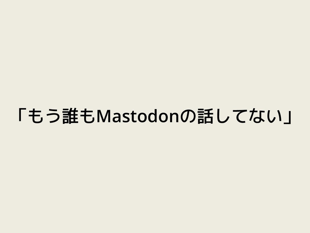 「もう誰もMastodonの話してない」