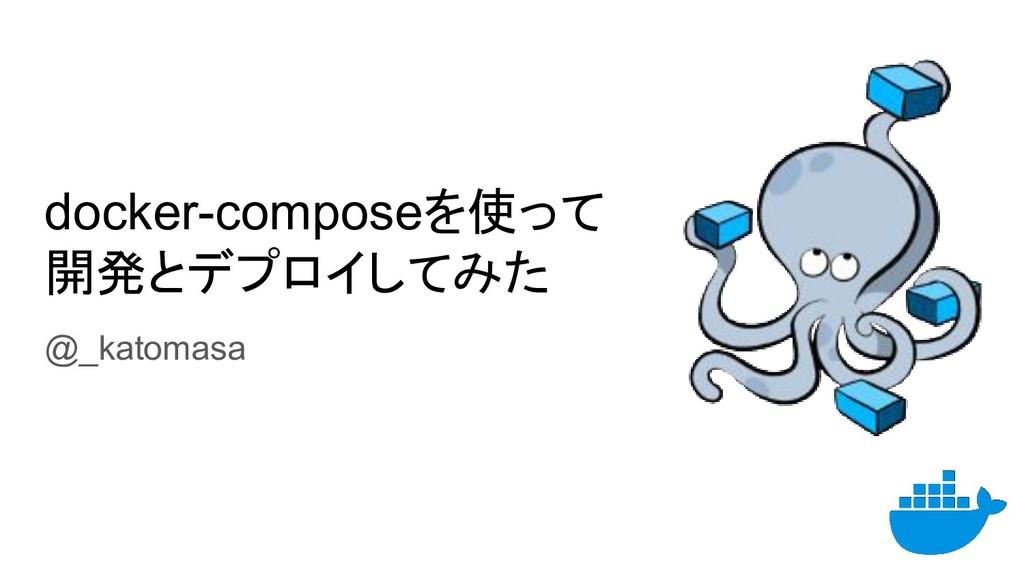 docker-composeを使って 開発とデプロイしてみた @_katomasa