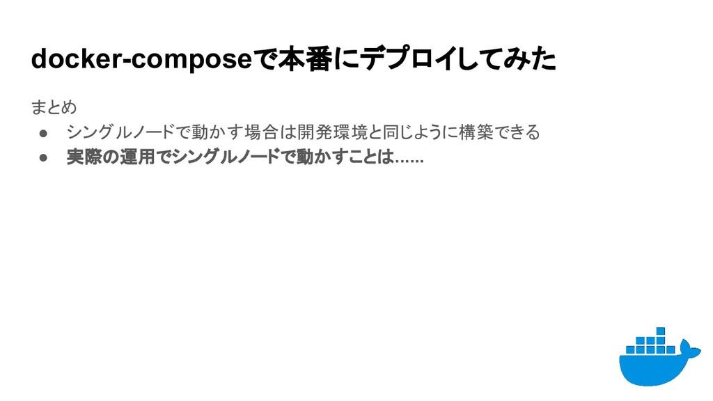 docker-composeで本番にデプロイしてみた まとめ ● シングルノードで動かす場合は...