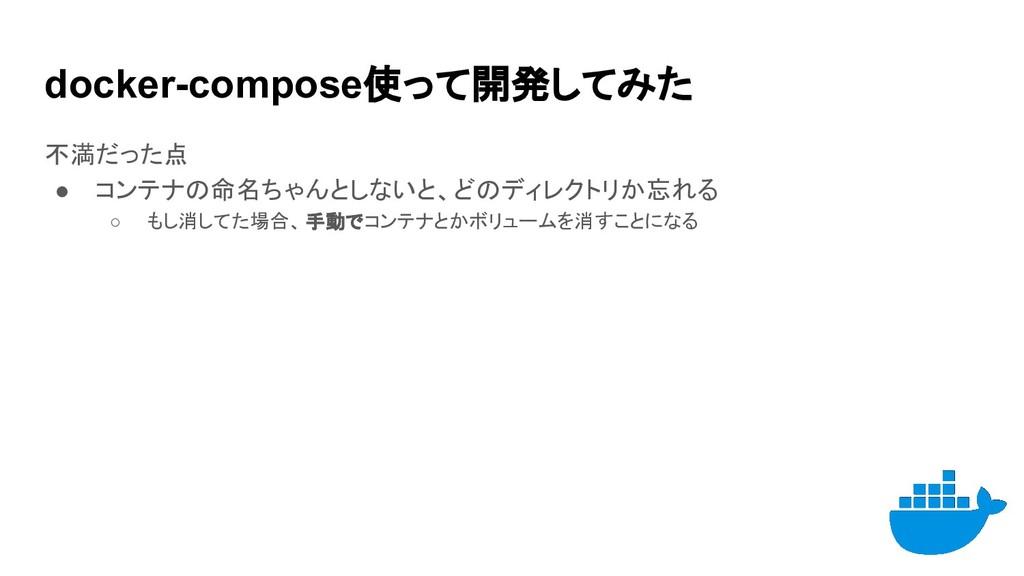 docker-compose使って開発してみた 不満だった点 ● コンテナの命名ちゃんとしない...